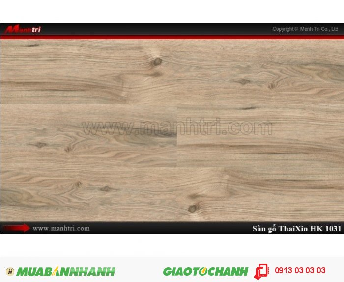 Sàn gỗ công nghiệp Thaixin HK1031, dày 12.3mm, chống cháy chồng trầy, chịu nước: Qui cách: 1205 x 193 x 12.3 mm; Chống trầy: AC4; Ứng dụng: Thi công lắp đặt làm sàn gỗ nội thất trong nhà, phòng khách, phòng ngủ, phòng ăn, showroom, trung tâm thương mại, shopping, sàn thi đấu. Giá: 339.000VND, 3
