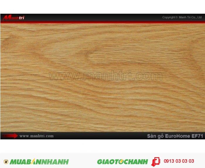 Sàn gỗ công nghiệp EuroHome EF71; Qui cách: 806 x 134 x 12mm; Chống trầy: AC4; Ứng dụng: Thi công lắp đặt làm sàn gỗ nội thất trong nhà, phòng khách, phòng ngủ, phòng ăn, showroom, trung tâm thương mại, shopping, sàn thi đấu. Giá: 205.000VND, 1