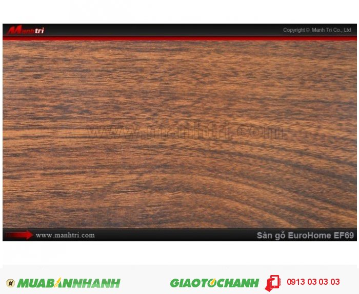 Sàn gỗ công nghiệp EuroHome EF69; Qui cách: 806 x 134 x 12mm; Chống trầy: AC4; Ứng dụng: Thi công lắp đặt làm sàn gỗ nội thất trong nhà, phòng khách, phòng ngủ, phòng ăn, showroom, trung tâm thương mại, shopping, sàn thi đấu. Giá: 205.000VND, 2