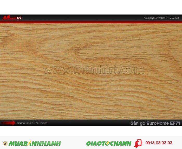 Sàn gỗ công nghiệp EuroHome EF71 | Qui cách: 806 x 134 x 12mm | Chống trầy: AC4 | Ứng dụng: Thi công lắp đặt làm sàn gỗ nội thất trong nhà, phòng khách, phòng ngủ, phòng ăn, showroom, trung tâm thương mại, shopping, sàn thi đấu. Giá bán: 205.000VND, 2