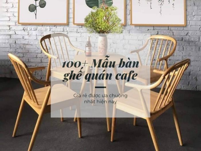 100+ Mẫu bàn ghế quán cafe đẹp, giá rẻ được ưa chuộng nhất hiện nay