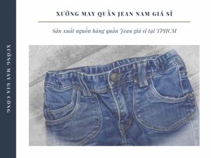 Xưởng may quần Jean nam giá sỉ, nguồn hàng quần Jean giá sỉ TPHCM, Đồng Nai