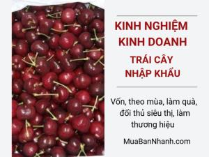 Kinh nghiệm kinh doanh trái cây nhập khẩu online: vốn, theo mùa, làm quà, đối thủ siêu thị, làm thương hiệu, bán trên các web thương mại điện tử như MuaBanNhanh