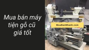 Mua bán máy tiện gỗ cũ trên MuaBanNhanh - Giá máy tiện gỗ cũ giá tốt