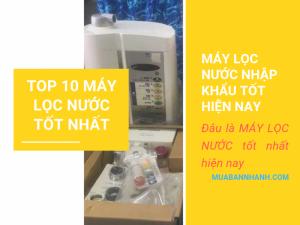 Top 10 máy lọc nước tốt nhất cho gia đình - Máy lọc nước Nhật Bản, nhập khẩu Châu Âu và máy lọc nước hàng Việt Nam chất lượng cao