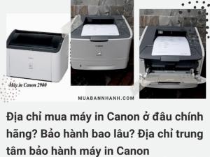 Địa chỉ mua máy in Canon ở đâu chính hãng? Bảo hành bao lâu? Địa chỉ trung tâm bảo hành máy in Canon