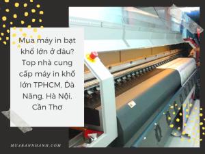 Mua máy in bạt khổ lớn ở đâu? Top nhà cung cấp máy in khổ lớn TPHCM, Đà Năng, Hà Nội, Cần Thơ