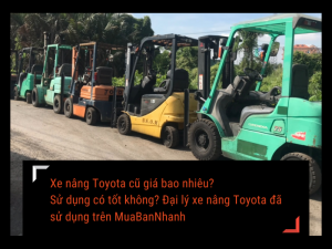 Xe nâng Toyota cũ giá bao nhiêu? Sử dụng có tốt không? Đại lý xe nâng Toyota đã sử dụng trên MuaBanNhanh