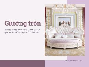 Bán giường tròn, sofa giường tròn giá rẻ từ xưởng nội thất TPHCM