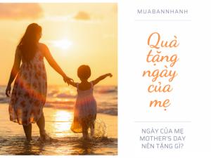 Ngày của mẹ Mother's Day nên tặng gì? Top 10 quà sang trọng ý nghĩa Sức khỏe tặng mẹ cha - Con cháu trọn an vui