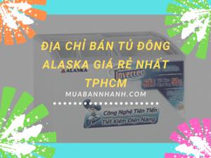 Địa chỉ bán tủ đông Alaska giá rẻ nhất TPHCM - Báo giá tủ đông mát, phụ kiện giá tốt từ nhà phân phối uy tín cấp 1, chuyên sỉ và lẻ toàn quốc