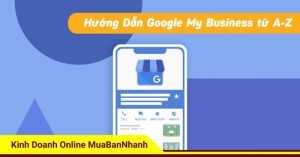 Google My Business là gì? Cách xác minh, tối ưu và SEO Google Map toàn tập
